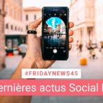 [#Fridaynews 45] L'actualité Réseaux Sociaux de la semaine