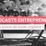 10 podcasts «entrepreneuriat» à suivre de toute urgence !