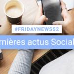 [#Fridaynews 52] L'actualité Réseaux Sociaux de la semaine