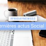 [#Fridaynews 53] L'actualité Réseaux Sociaux de la semaine