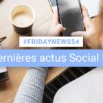 [#Fridaynews 54] L'actualité Réseaux Sociaux de la semaine