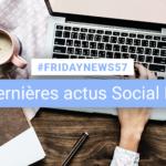 [#Fridaynews 57] L'actualité Réseaux Sociaux de la semaine