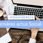 [#Fridaynews 74] L'actualité Réseaux Sociaux de la semaine