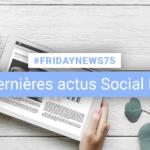 [#Fridaynews 75] L'actualité Réseaux Sociaux de la semaine