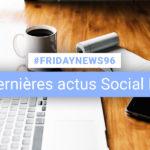 [#Fridaynews 96] L'actualité Réseaux Sociaux de la semaine