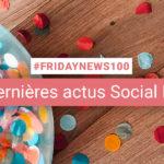 [#Fridaynews 100] L'actualité Réseaux Sociaux de la semaine