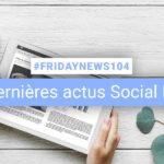[#Fridaynews 104] L'actualité Réseaux Sociaux de la semaine