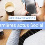 [#Fridaynews 114] L'actualité Réseaux Sociaux de la semaine