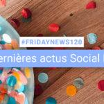[#Fridaynews 120] L'actualité Réseaux Sociaux de la semaine