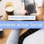 [#Fridaynews 131] L'actualité Réseaux Sociaux de la semaine