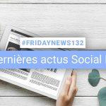 [#Fridaynews 132] L'actualité Réseaux Sociaux de la semaine