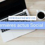[#Fridaynews 135] L'actualité Réseaux Sociaux de la semaine