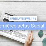 [#Fridaynews 141] L'actualité Réseaux Sociaux de la semaine
