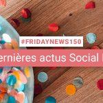 [#Fridaynews 150] L'actualité Réseaux Sociaux de la semaine