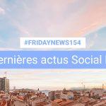 [#Fridaynews 154] L'actualité Réseaux Sociaux de la semaine