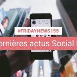[#Fridaynews 155] L'actualité Réseaux Sociaux de la semaine