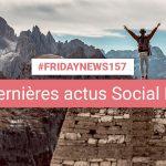 [#Fridaynews 157] L'actualité Réseaux Sociaux de la semaine