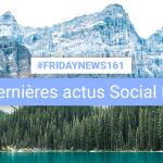 [#Fridaynews 161] L'actualité Réseaux Sociaux de la semaine