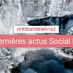 [#Fridaynews 162] L'actualité Réseaux Sociaux de la semaine