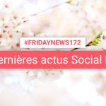 [#Fridaynews 172] L'actualité Réseaux Sociaux de la semaine
