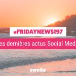 [#Fridaynews 197] L'actualité Réseaux Sociaux de la semaine