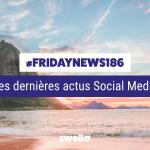 [#Fridaynews 186] L'actualité Réseaux Sociaux de la semaine